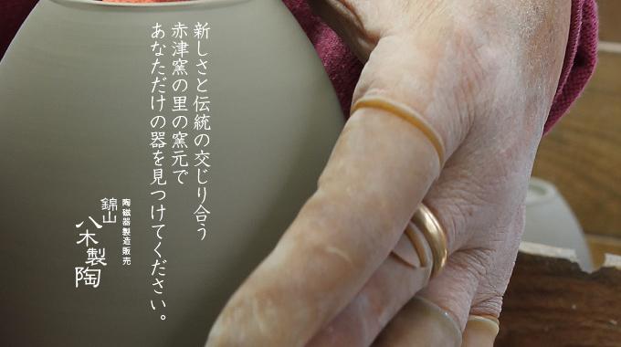 新しさと伝統の交じり合う赤津窯の里の窯元であなただけの器を見つけてください。陶磁器製造販売 錦山八木製陶